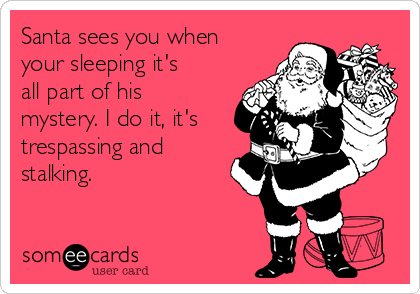 Santa sees you when your sleeping it's all part of his mystery. I do it, it's trespassing and stalking.