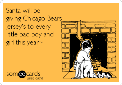 Santa will be giving Chicago Bears jersey's to every little bad boy and girl this year~