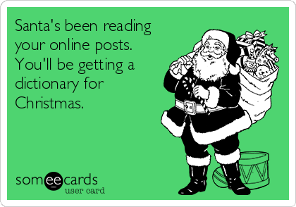 Santa's been reading your online posts.  You'll be getting a dictionary for Christmas.