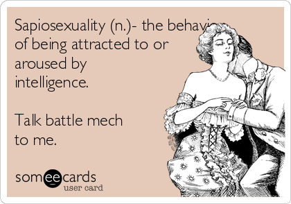 Sapiosexuality (n.)- the behavior of being attracted to or aroused by intelligence.  Talk battle mech  to me.