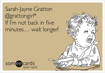 Sarah-Jayne Gratton @grattongirl*  If I'm not back in five minutes… wait longer!