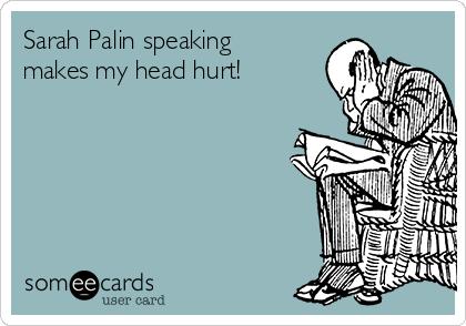 Sarah Palin speaking makes my head hurt!