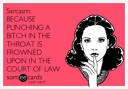Sarcasm:  BECAUSE PUNCHING A BITCH IN THE THROAT IS FROWNED UPON IN THE COURT OF LAW