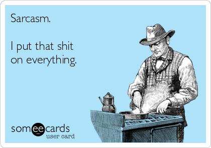 Sarcasm.  I put that shit on everything.