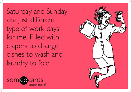 Saturday and Sunday aka just different type of work days for me. Filled with diapers to change, dishes to wash and laundry to fold.