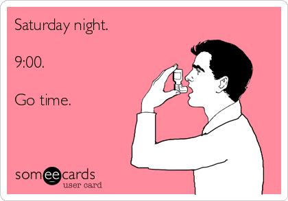 Saturday night.  9:00.  Go time.
