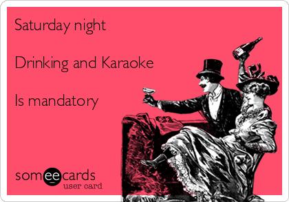 Saturday night  Drinking and Karaoke  Is mandatory