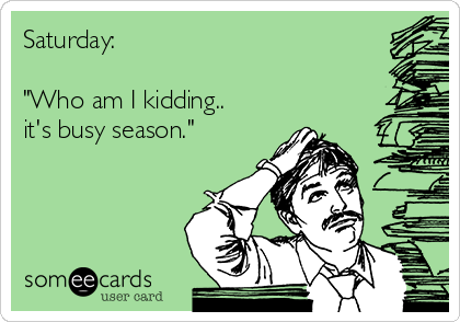 "Saturday:  ""Who am I kidding.. it's busy season."""