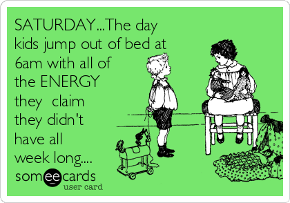 SATURDAY...The day kids jump out of bed at 6am with all of the ENERGY they  claim  they didn't have all week long....
