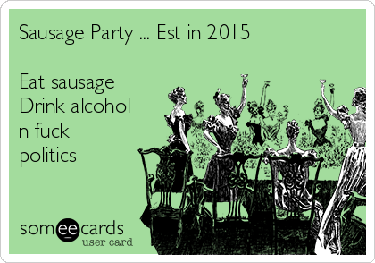 Sausage Party ... Est in 2015   Eat sausage  Drink alcohol n fuck politics