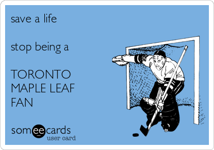 save a life  stop being a  TORONTO MAPLE LEAF FAN