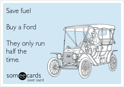 Save fuel  Buy a Ford  They only run half the time.