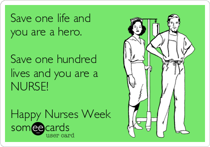 Save one life and  you are a hero.   Save one hundred lives and you are a NURSE!  Happy Nurses Week
