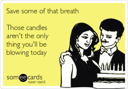 Save some of that breath  Those candles aren't the only thing you'll be  blowing today
