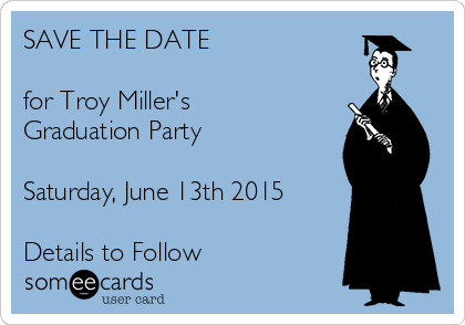 SAVE THE DATE  for Troy Miller's Graduation Party  Saturday, June 13th 2015  Details to Follow