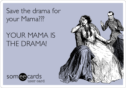 Save the drama for your Mama???  YOUR MAMA IS THE DRAMA!