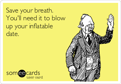 Save your breath.  You'll need it to blow up your inflatable date.