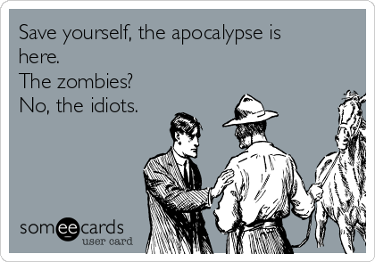 Save yourself, the apocalypse is here. The zombies? No, the idiots.