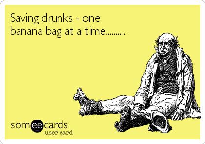 Saving drunks - one banana bag at a time..........