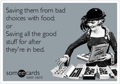 Saving them from bad choices with food; or Saving all the good stuff for after they're in bed.