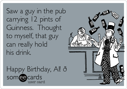Saw a guy in the pub carrying 12 pints of Guinness.  Thought to myself, that guy can really hold his drink.   Happy Birthday, Al!