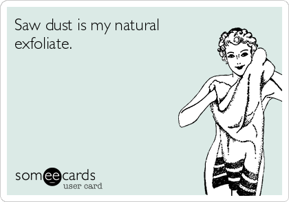 Saw dust is my natural exfoliate.