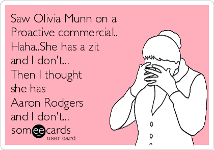 Saw Olivia Munn on a  Proactive commercial.. Haha..She has a zit and I don't... Then I thought she has  Aaron Rodgers and I don't...