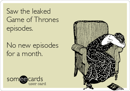 Saw the leaked Game of Thrones episodes.  No new episodes for a month.
