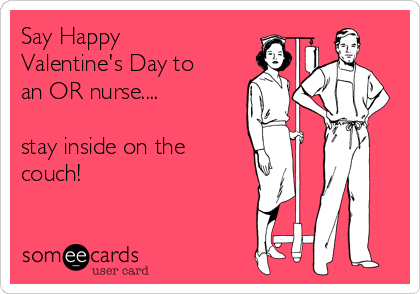 2fa208261b7 Say Happy Valentine's Day to an OR nurse.... stay inside on the ...