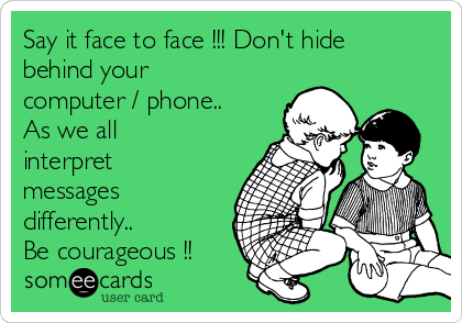 Say it face to face !!! Don't hide behind your computer / phone.. As we all interpret messages differently.. Be courageous !!