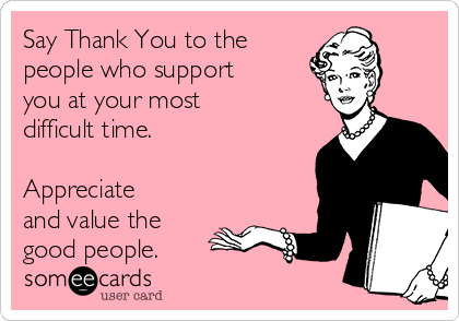 Say Thank You to the people who support you at your most difficult time.  Appreciate and value the good people.