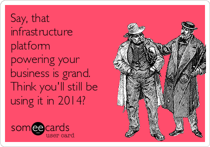 Say, that infrastructure platform powering your business is grand. Think you'll still be using it in 2014?