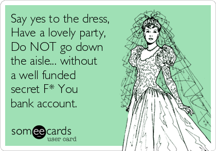 Say yes to the dress, Have a lovely party, Do NOT go down the aisle... without a well funded secret F* You bank account.