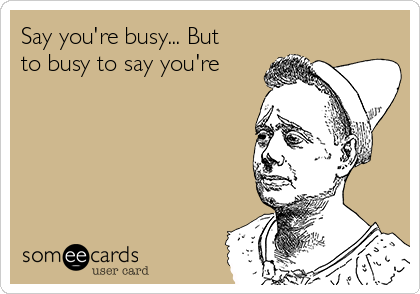 Say you're busy... But to busy to say you're