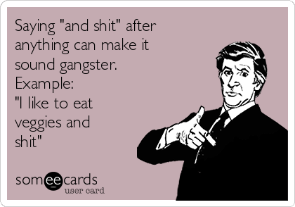 "Saying ""and shit"" after anything can make it sound gangster. Example: ""I like to eat veggies and  shit"""