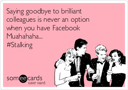 Saying goodbye to brilliant colleagues is never an option when you have Facebook  Muahahaha... #Stalking