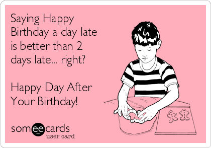 Saying Happy Birthday a day late is better than 2 days late... right?  Happy Day After Your Birthday!