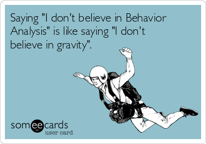 """Saying """"I don't believe in Behavior Analysis"""" is like saying """"I don't believe in gravity""""."""