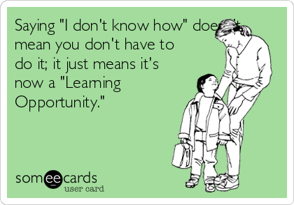 """Saying """"I don't know how"""" doesn't mean you don't have to do it; it just means it's now a """"Learning Opportunity."""""""