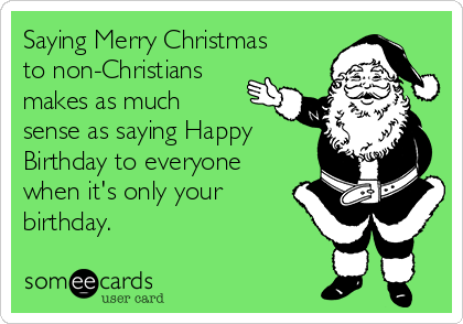 Saying Merry Christmas to non-Christians makes as much sense as saying Happy Birthday to everyone when it's only your birthday.