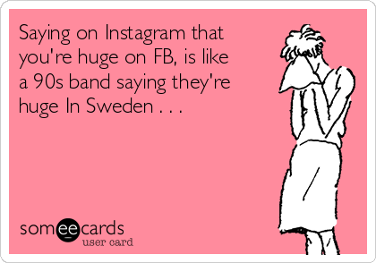 Saying on Instagram that  you're huge on FB, is like a 90s band saying they're huge In Sweden . . .
