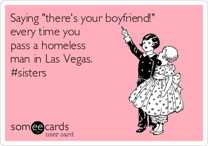 """Saying """"there's your boyfriend!"""" every time you pass a homeless man in Las Vegas. #sisters"""