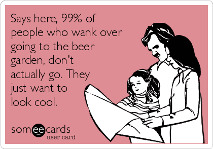 Says here, 99% of people who wank over going to the beer garden, don't actually go. They just want to look cool.