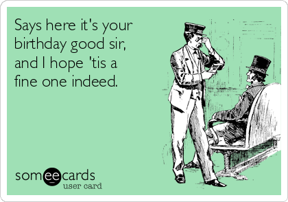 Says here it's your birthday good sir, and I hope 'tis a fine one indeed.