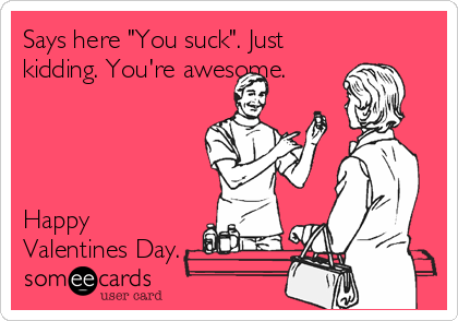 "Says here ""You suck"". Just kidding. You're awesome.     Happy Valentines Day."