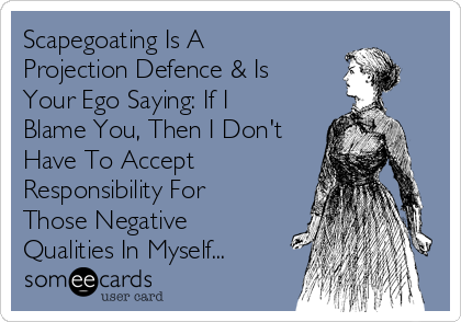 Scapegoating Is A Projection Defence & Is Your Ego Saying: If I Blame You, Then I Don't Have To Accept Responsibility For Those Negative Qualities In Myself...