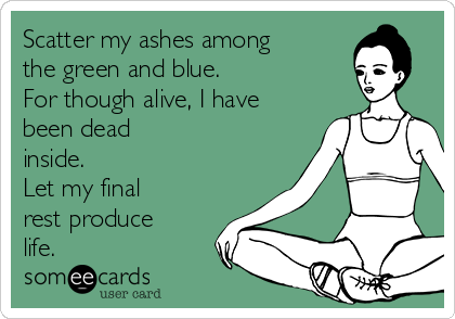 Scatter my ashes among the green and blue.  For though alive, I have been dead inside.  Let my final rest produce life.