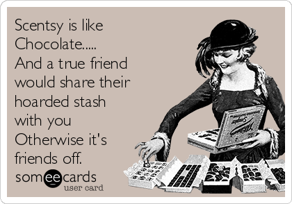 Scentsy is like Chocolate.....               And a true friend would share their hoarded stash with you             Otherwise it's friends off.