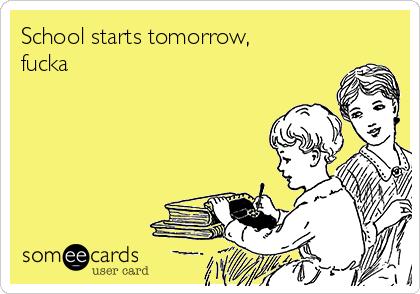 School starts tomorrow, fucka