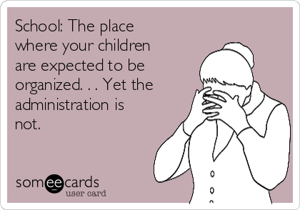 School: The place where your children are expected to be organized. . . Yet the administration is not.